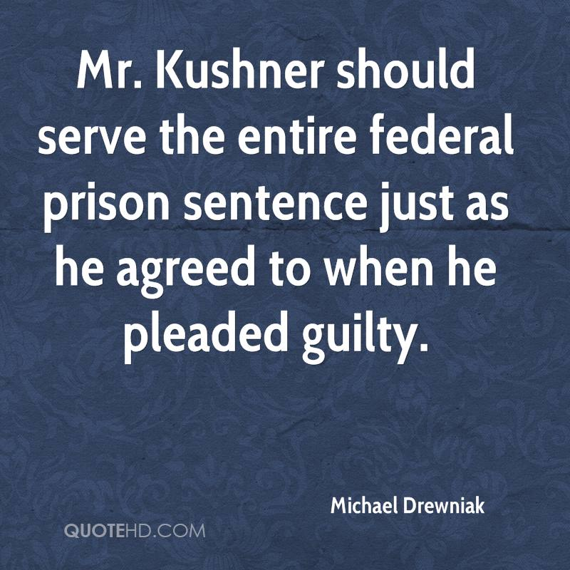 Mr. Kushner should serve the entire federal prison sentence just as he agreed to when he pleaded guilty.