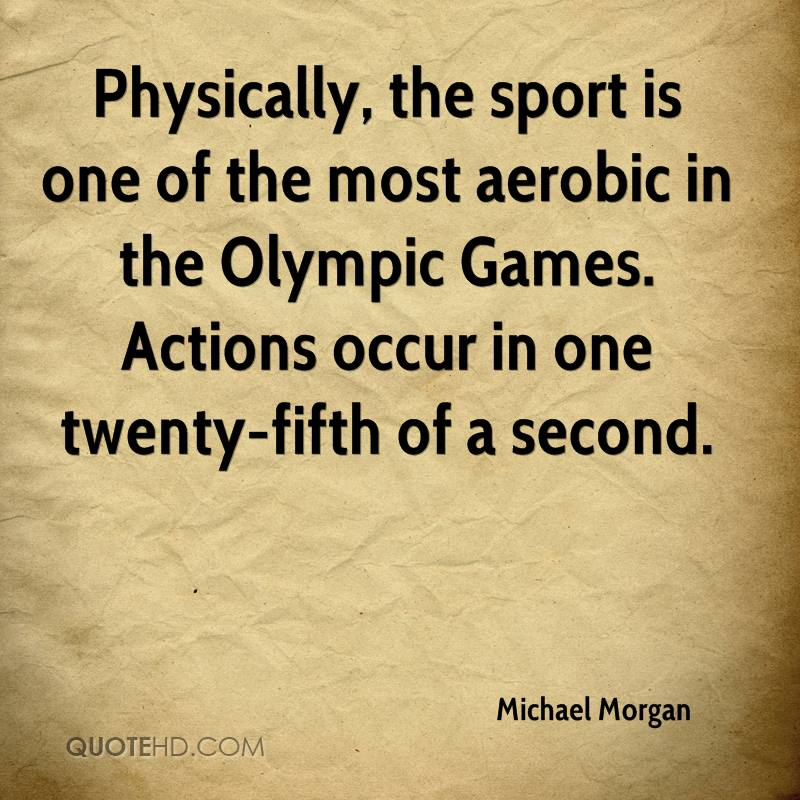Physically, the sport is one of the most aerobic in the Olympic Games. Actions occur in one twenty-fifth of a second.