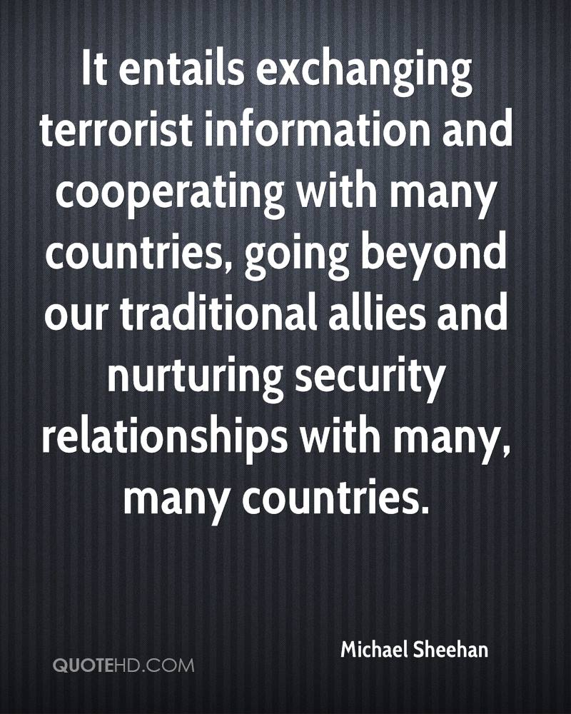 It entails exchanging terrorist information and cooperating with many countries, going beyond our traditional allies and nurturing security relationships with many, many countries.