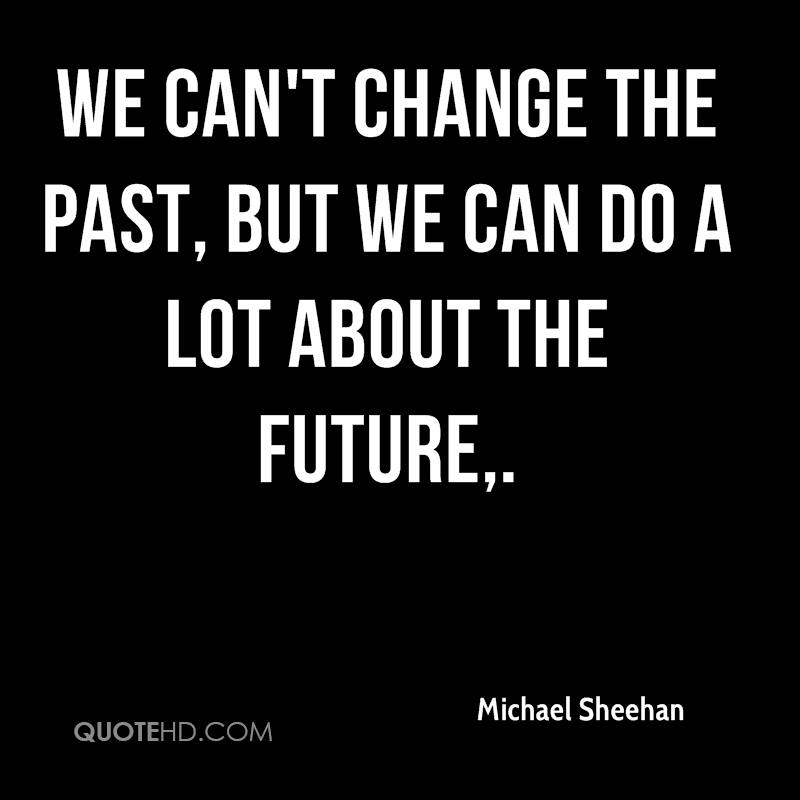 We can't change the past, but we can do a lot about the future.