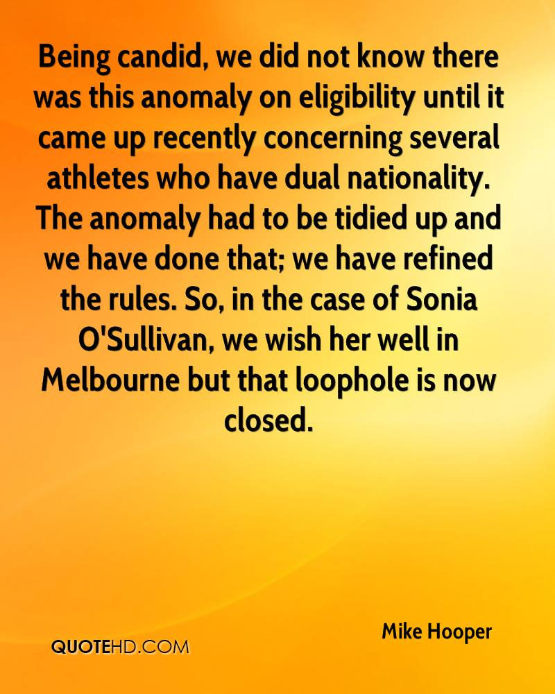 Being candid, we did not know there was this anomaly on eligibility until it came up recently concerning several athletes who have dual nationality. The anomaly had to be tidied up and we have done that; we have refined the rules. So, in the case of Sonia O'Sullivan, we wish her well in Melbourne but that loophole is now closed.