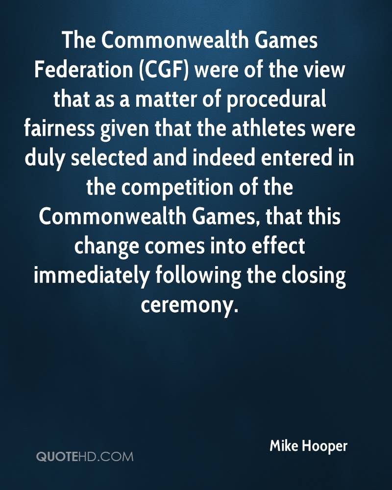 The Commonwealth Games Federation (CGF) were of the view that as a matter of procedural fairness given that the athletes were duly selected and indeed entered in the competition of the Commonwealth Games, that this change comes into effect immediately following the closing ceremony.