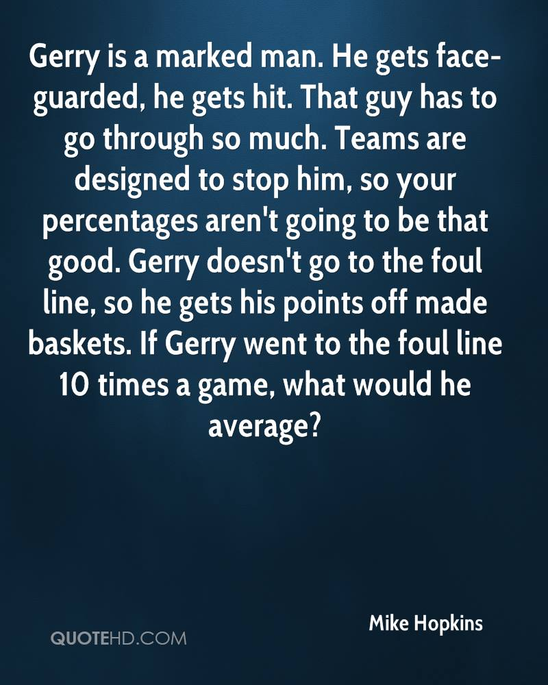 Gerry is a marked man. He gets face-guarded, he gets hit. That guy has to go through so much. Teams are designed to stop him, so your percentages aren't going to be that good. Gerry doesn't go to the foul line, so he gets his points off made baskets. If Gerry went to the foul line 10 times a game, what would he average?