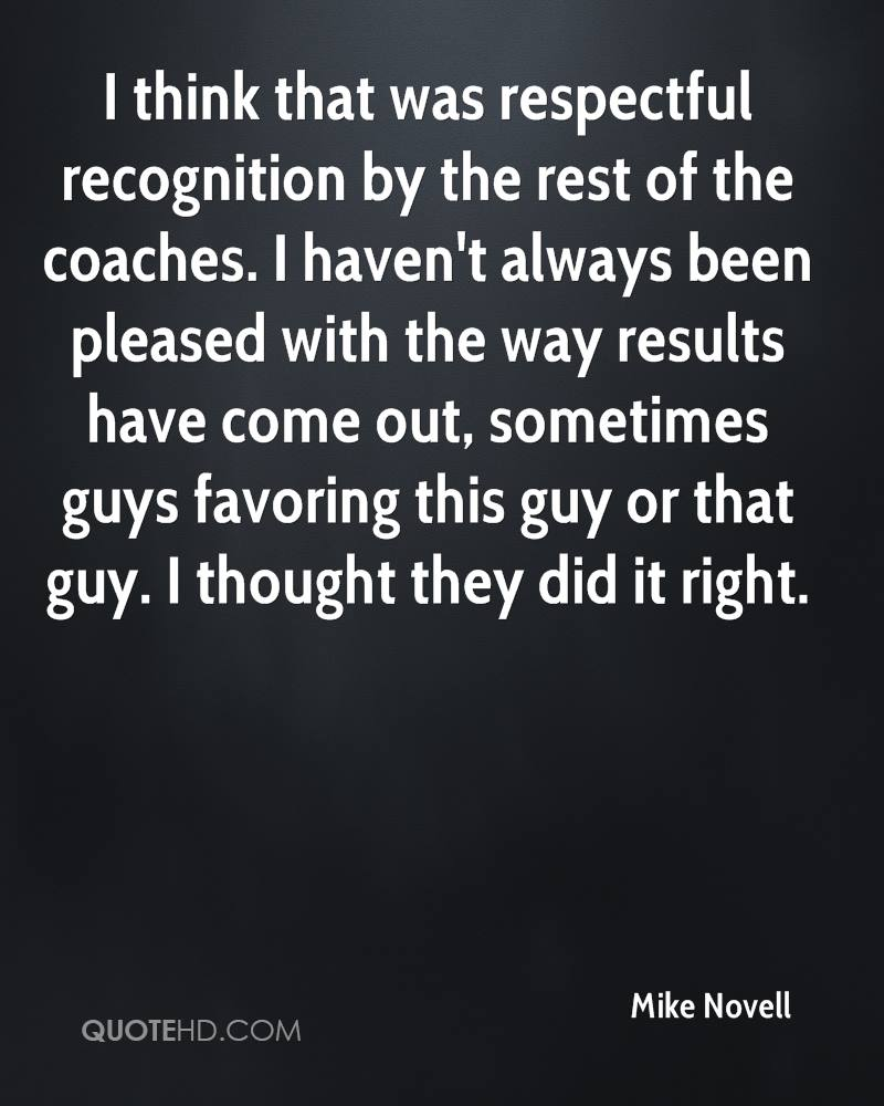 I think that was respectful recognition by the rest of the coaches. I haven't always been pleased with the way results have come out, sometimes guys favoring this guy or that guy. I thought they did it right.