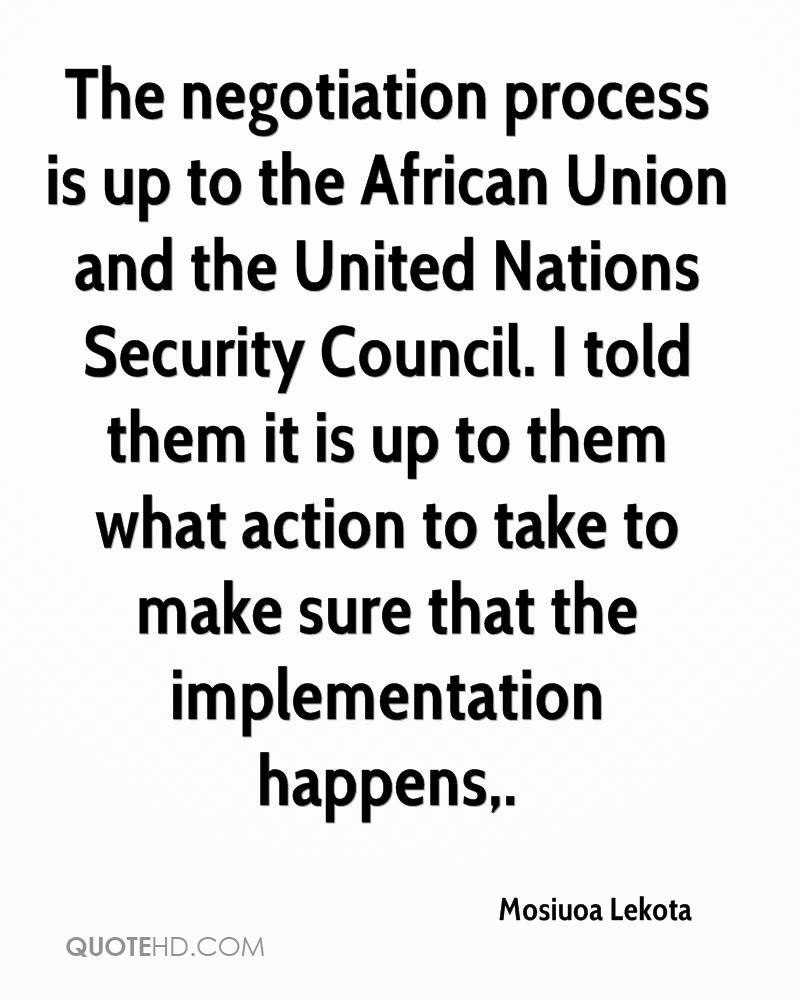 The negotiation process is up to the African Union and the United Nations Security Council. I told them it is up to them what action to take to make sure that the implementation happens.
