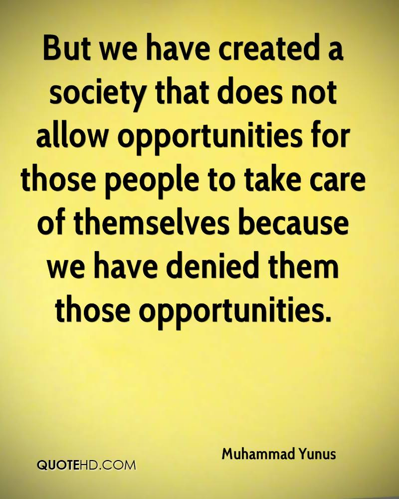 But we have created a society that does not allow opportunities for those people to take care of themselves because we have denied them those opportunities.