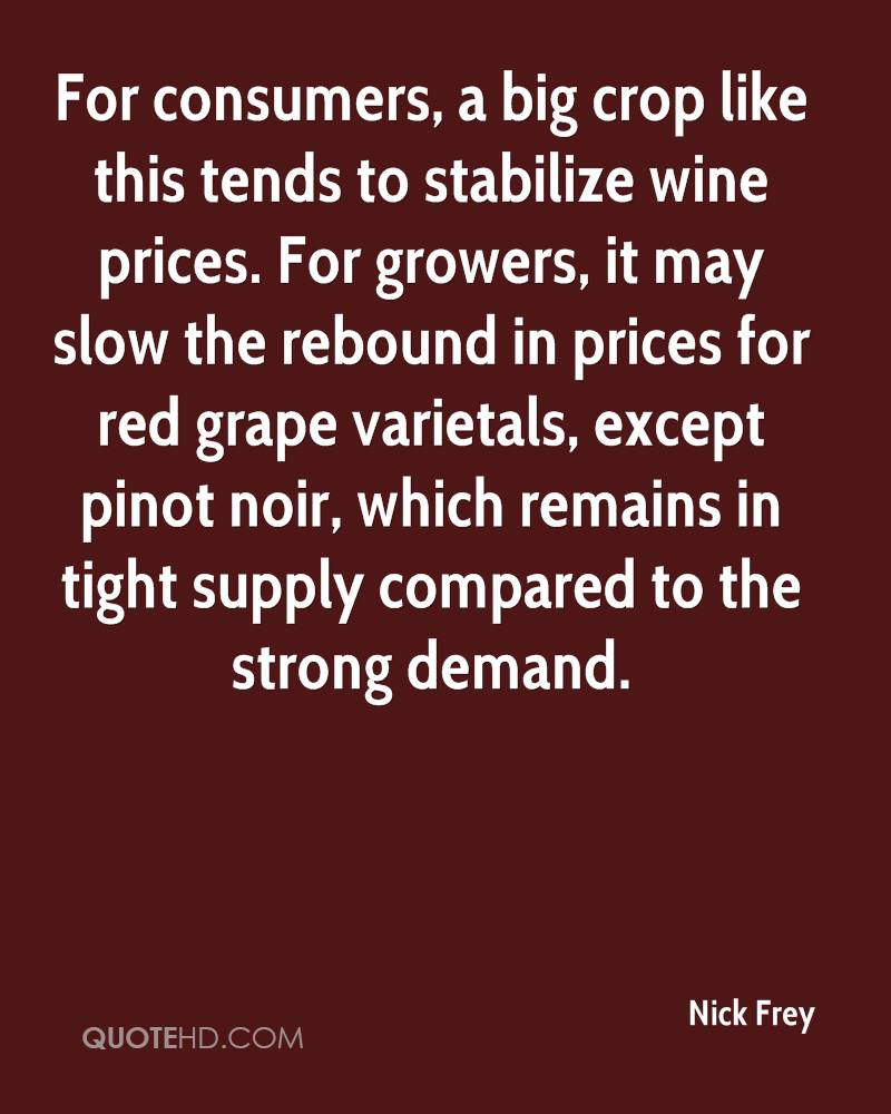 For consumers, a big crop like this tends to stabilize wine prices. For growers, it may slow the rebound in prices for red grape varietals, except pinot noir, which remains in tight supply compared to the strong demand.