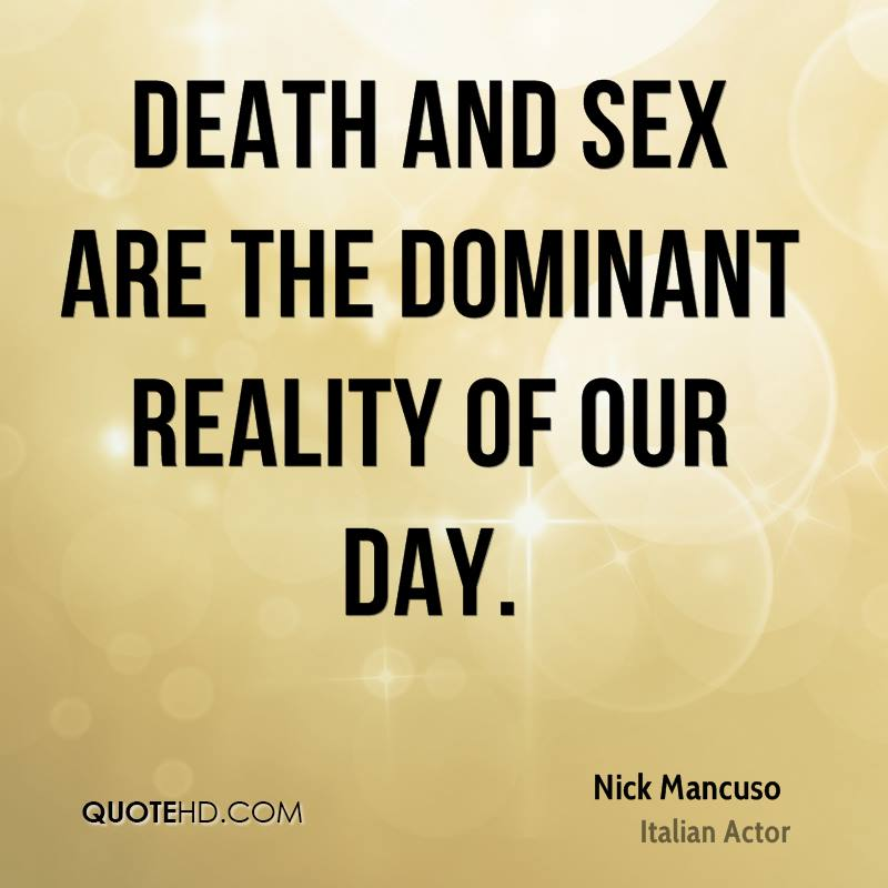 Death and sex are the dominant reality of our day.
