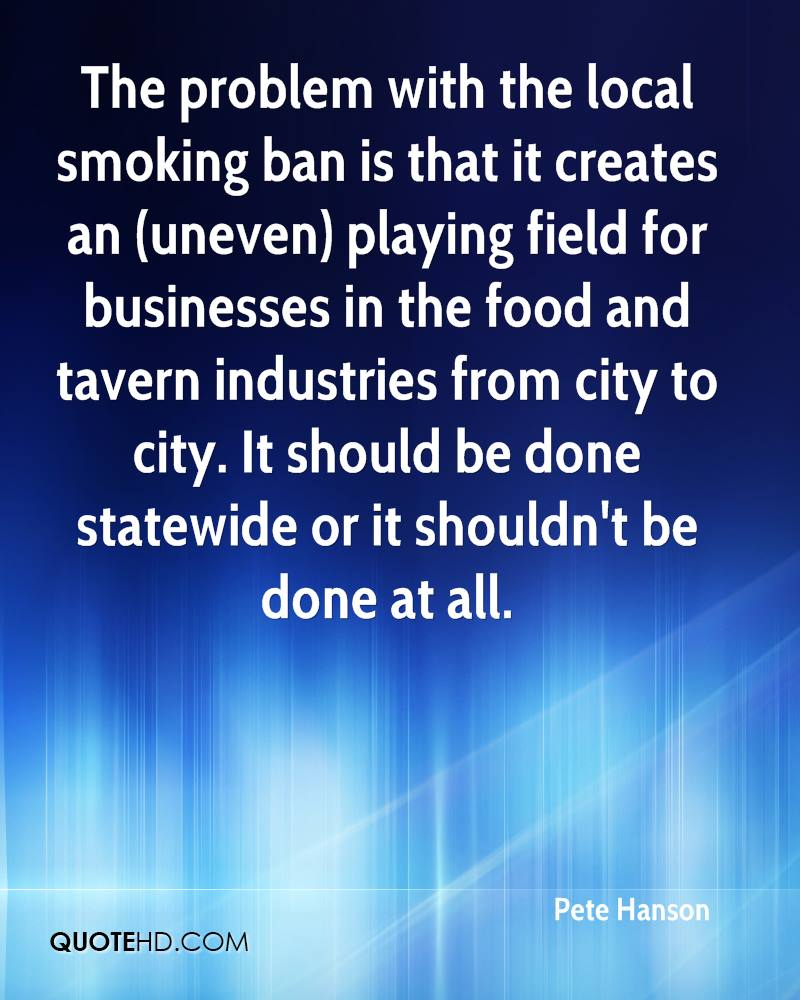 The problem with the local smoking ban is that it creates an (uneven) playing field for businesses in the food and tavern industries from city to city. It should be done statewide or it shouldn't be done at all.