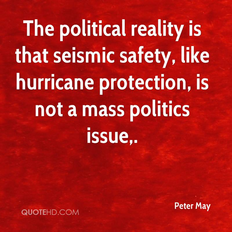 The political reality is that seismic safety, like hurricane protection, is not a mass politics issue.