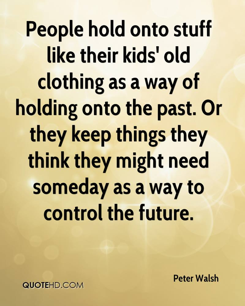 People hold onto stuff like their kids' old clothing as a way of holding onto the past. Or they keep things they think they might need someday as a way to control the future.