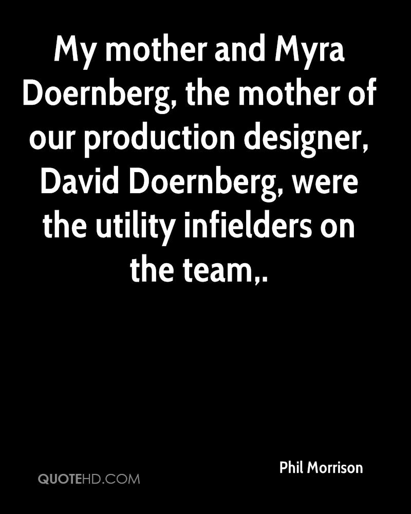 My mother and Myra Doernberg, the mother of our production designer, David Doernberg, were the utility infielders on the team.