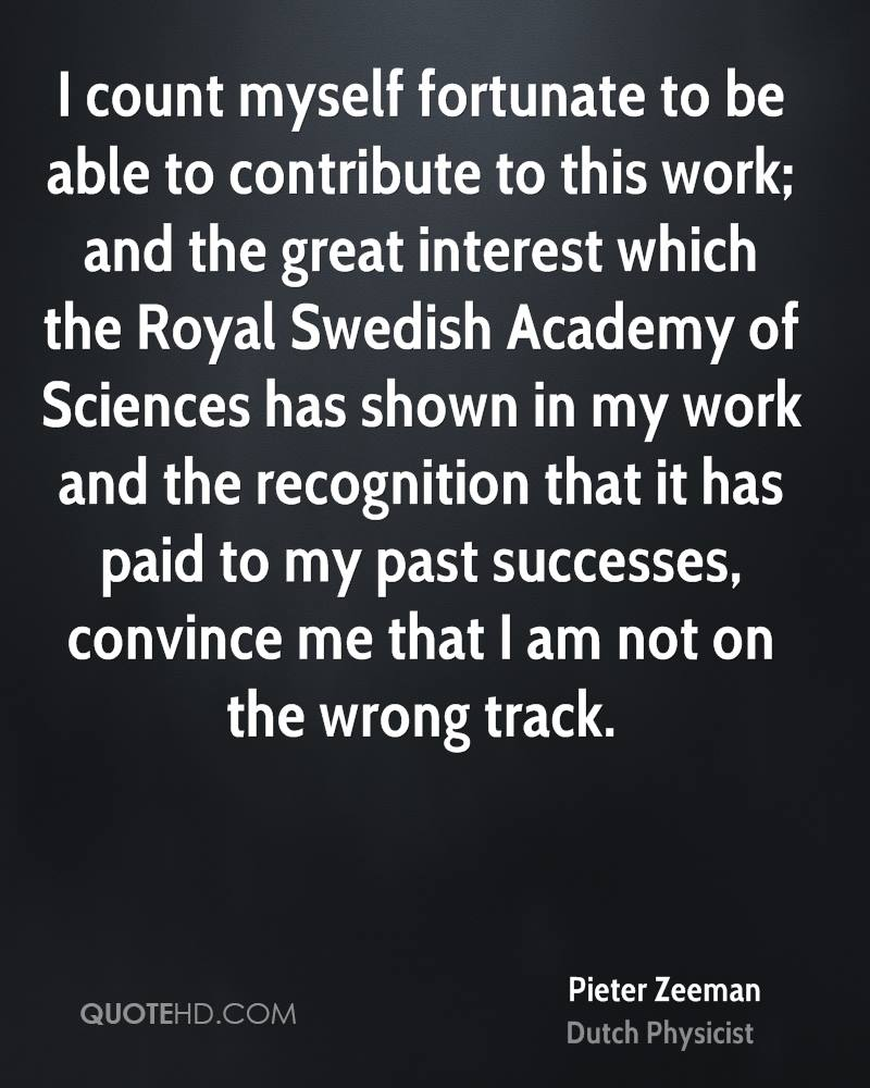 I count myself fortunate to be able to contribute to this work; and the great interest which the Royal Swedish Academy of Sciences has shown in my work and the recognition that it has paid to my past successes, convince me that I am not on the wrong track.