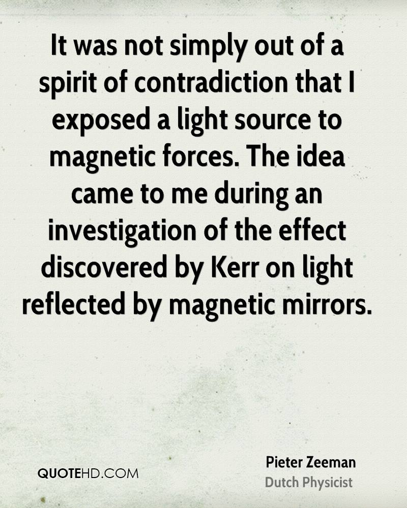 It was not simply out of a spirit of contradiction that I exposed a light source to magnetic forces. The idea came to me during an investigation of the effect discovered by Kerr on light reflected by magnetic mirrors.