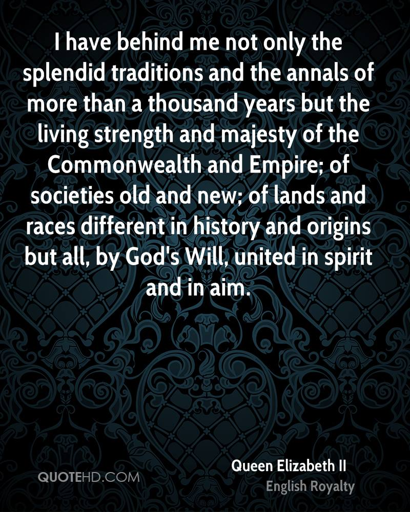 I have behind me not only the splendid traditions and the annals of more than a thousand years but the living strength and majesty of the Commonwealth and Empire; of societies old and new; of lands and races different in history and origins but all, by God's Will, united in spirit and in aim.