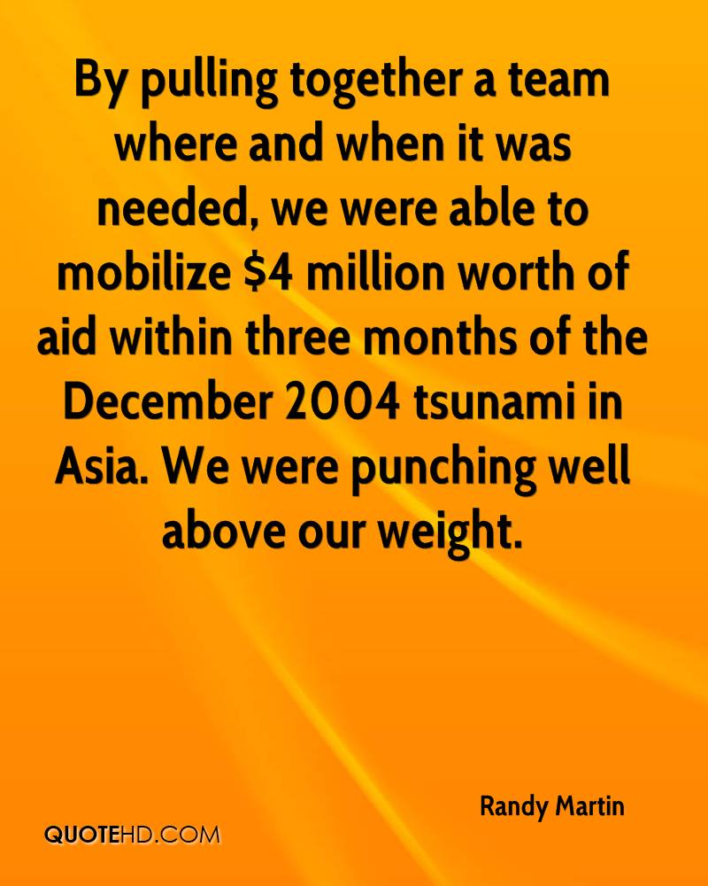 By pulling together a team where and when it was needed, we were able to mobilize $4 million worth of aid within three months of the December 2004 tsunami in Asia. We were punching well above our weight.