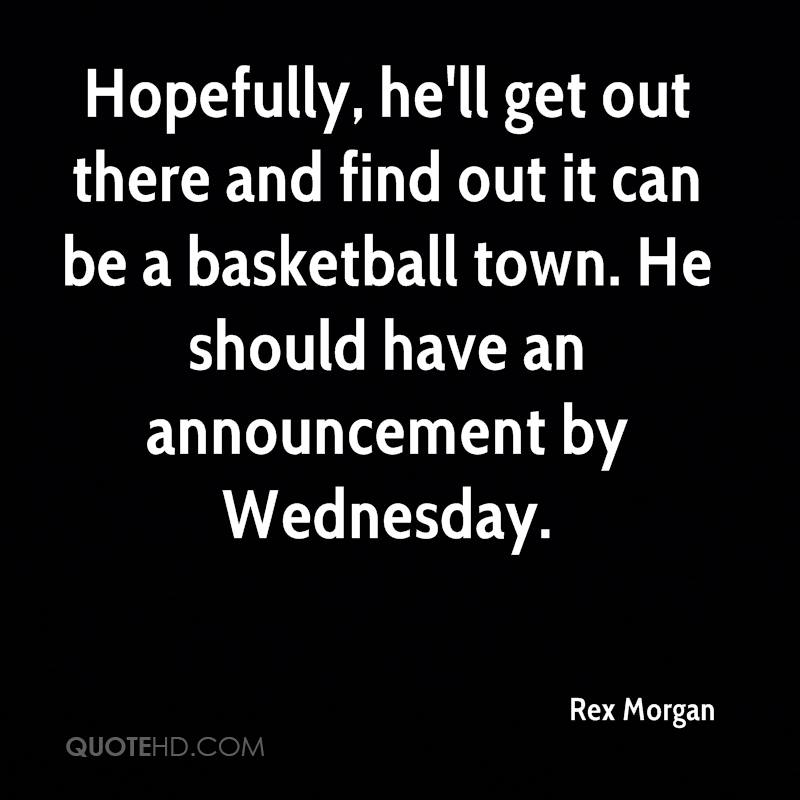 Hopefully, he'll get out there and find out it can be a basketball town. He should have an announcement by Wednesday.