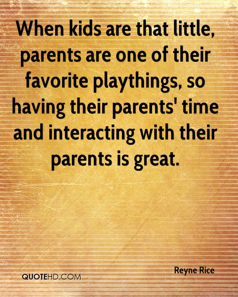 When kids are that little, parents are one of their favorite playthings, so having their parents' time and interacting with their parents is great.