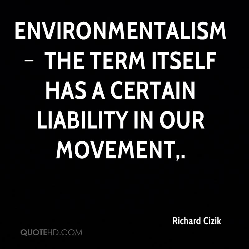 Environmentalism – the term itself has a certain liability in our movement.