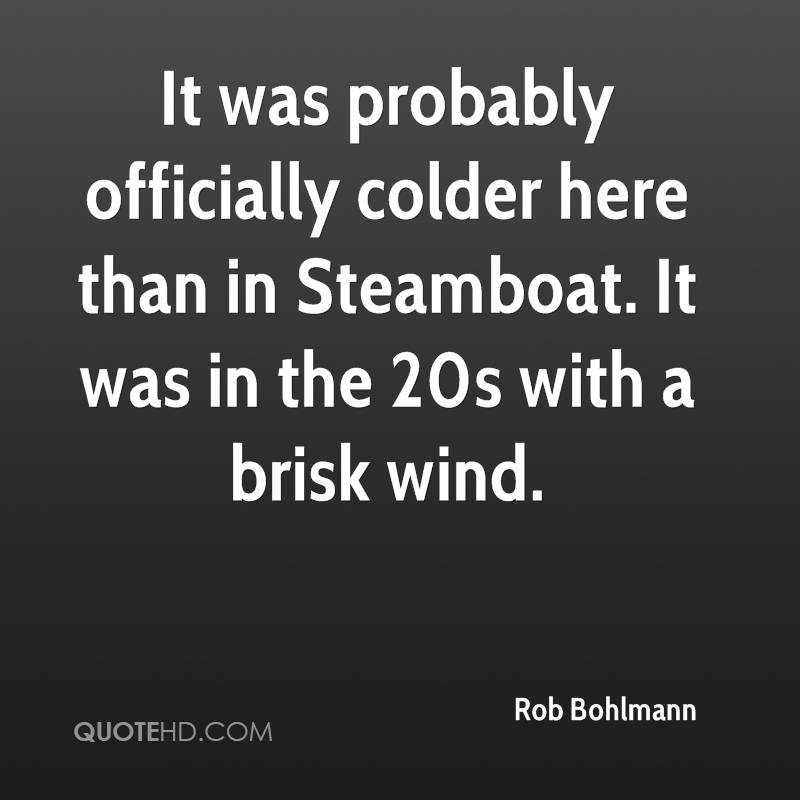 It was probably officially colder here than in Steamboat. It was in the 20s with a brisk wind.