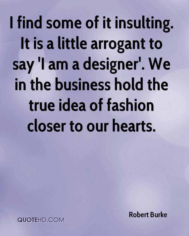 I find some of it insulting. It is a little arrogant to say 'I am a designer'. We in the business hold the true idea of fashion closer to our hearts.