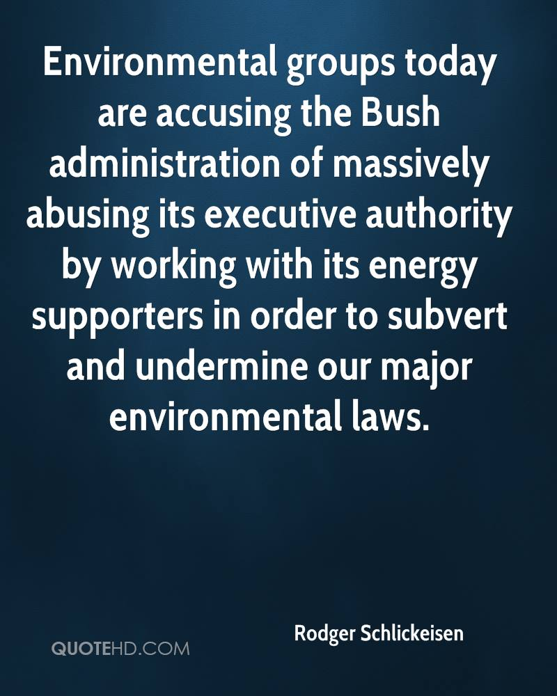 Environmental groups today are accusing the Bush administration of massively abusing its executive authority by working with its energy supporters in order to subvert and undermine our major environmental laws.