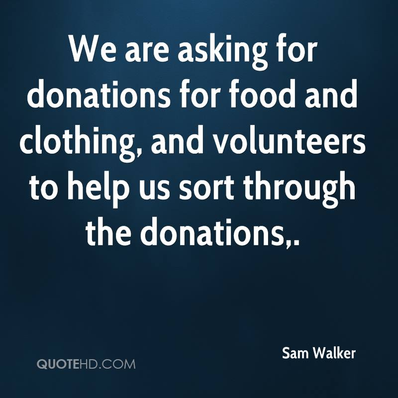 We are asking for donations for food and clothing, and volunteers to help us sort through the donations.