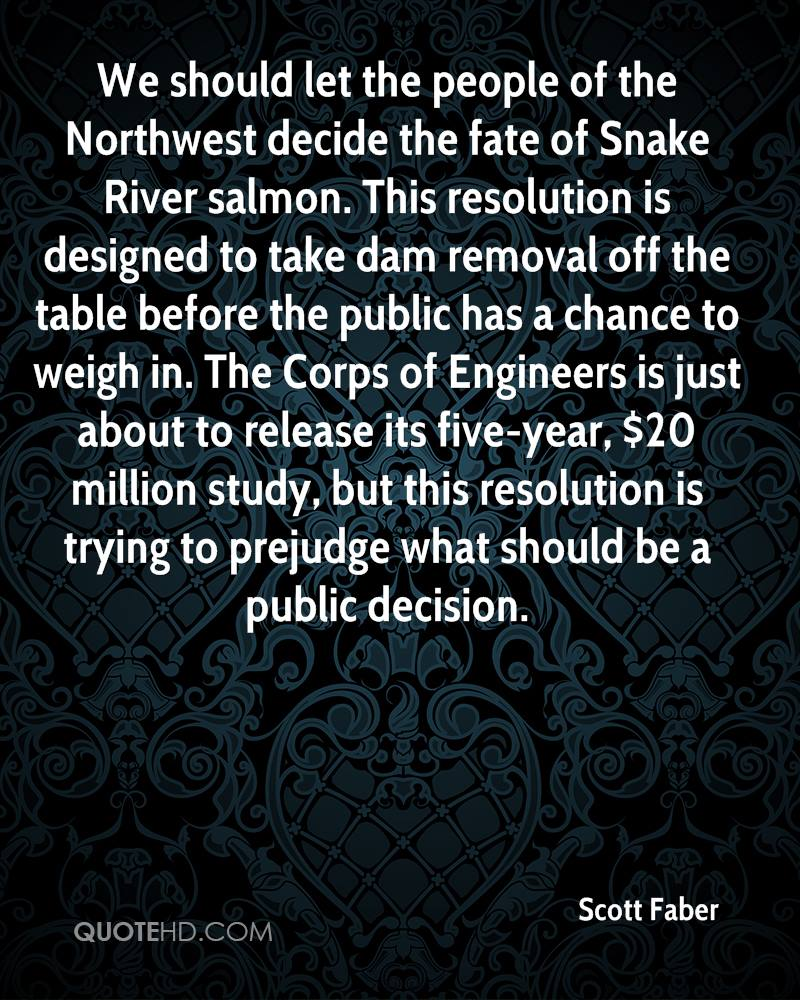 We should let the people of the Northwest decide the fate of Snake River salmon. This resolution is designed to take dam removal off the table before the public has a chance to weigh in. The Corps of Engineers is just about to release its five-year, $20 million study, but this resolution is trying to prejudge what should be a public decision.