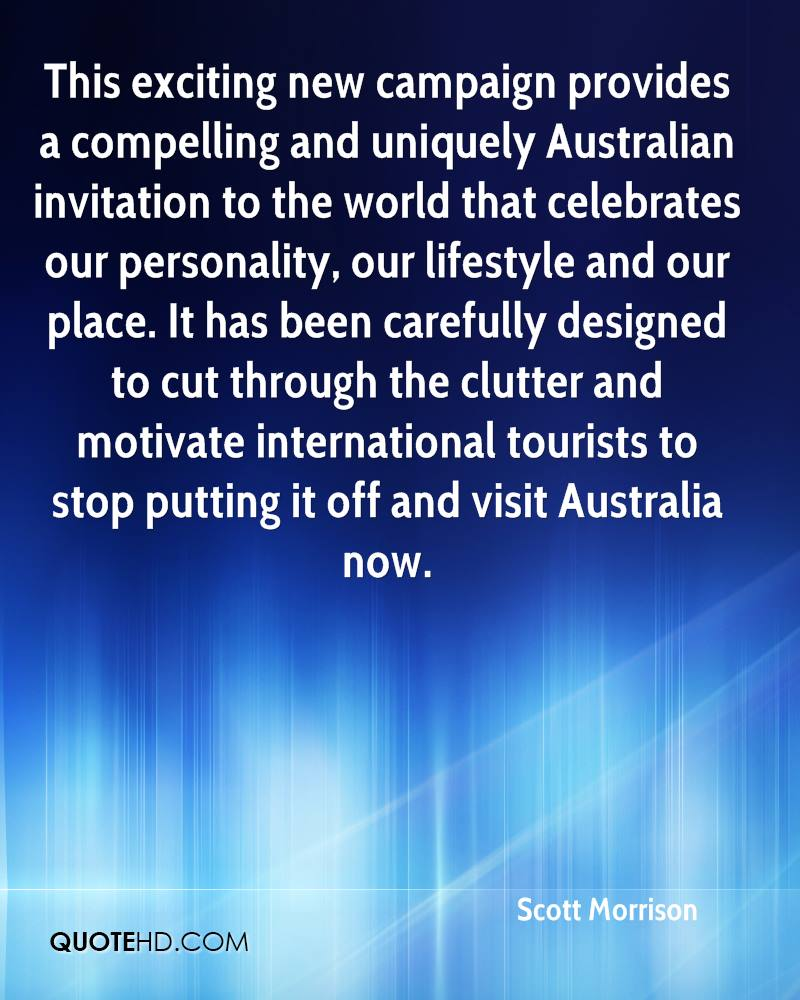 This exciting new campaign provides a compelling and uniquely Australian invitation to the world that celebrates our personality, our lifestyle and our place. It has been carefully designed to cut through the clutter and motivate international tourists to stop putting it off and visit Australia now.