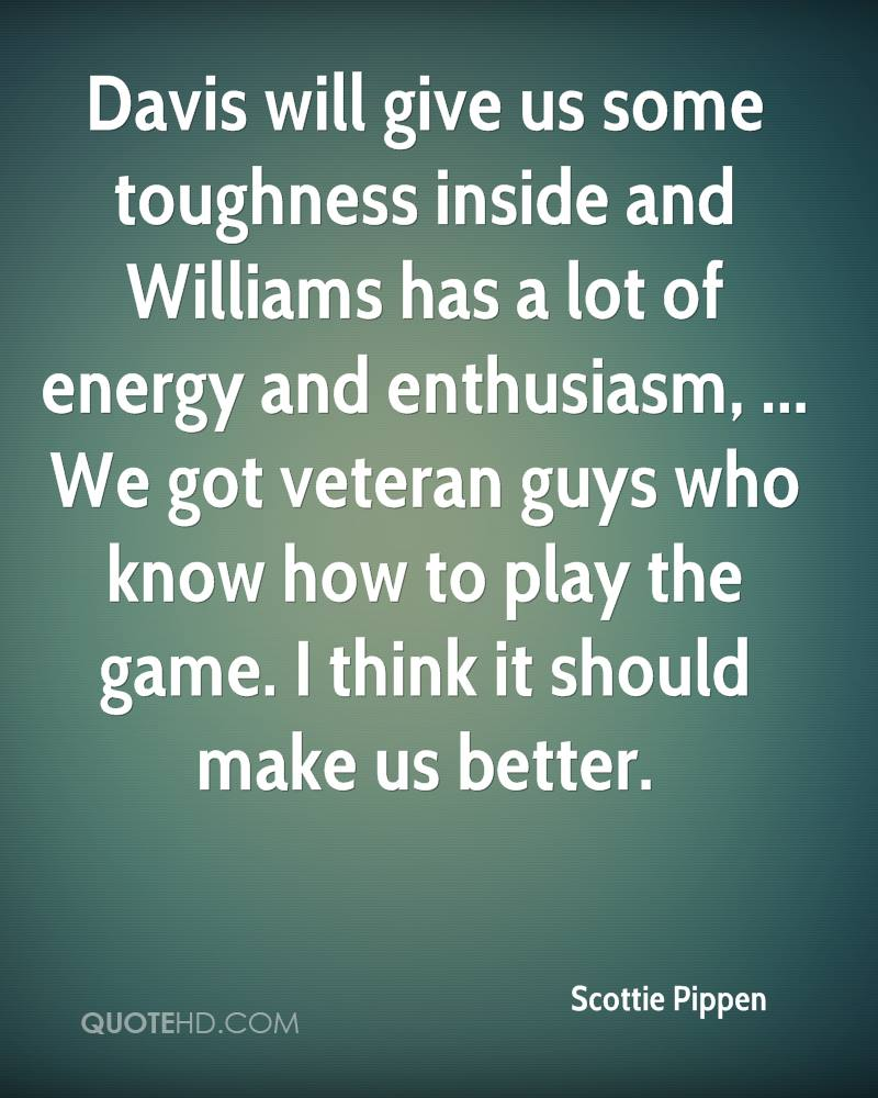 Davis will give us some toughness inside and Williams has a lot of energy and enthusiasm, ... We got veteran guys who know how to play the game. I think it should make us better.