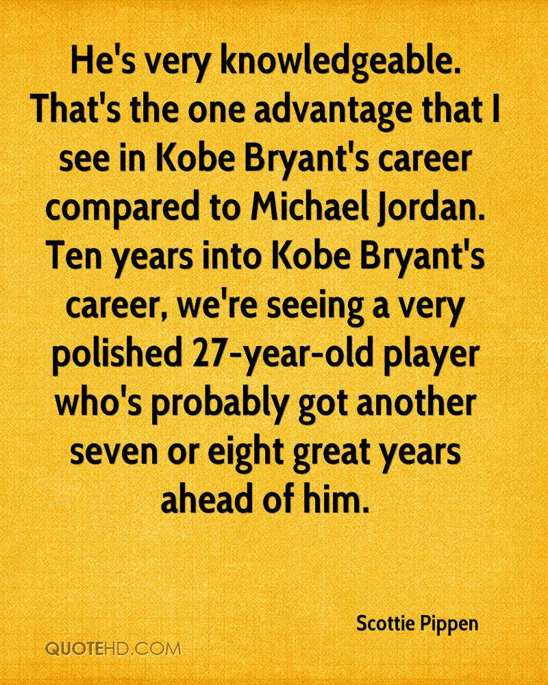 He's very knowledgeable. That's the one advantage that I see in Kobe Bryant's career compared to Michael Jordan. Ten years into Kobe Bryant's career, we're seeing a very polished 27-year-old player who's probably got another seven or eight great years ahead of him.