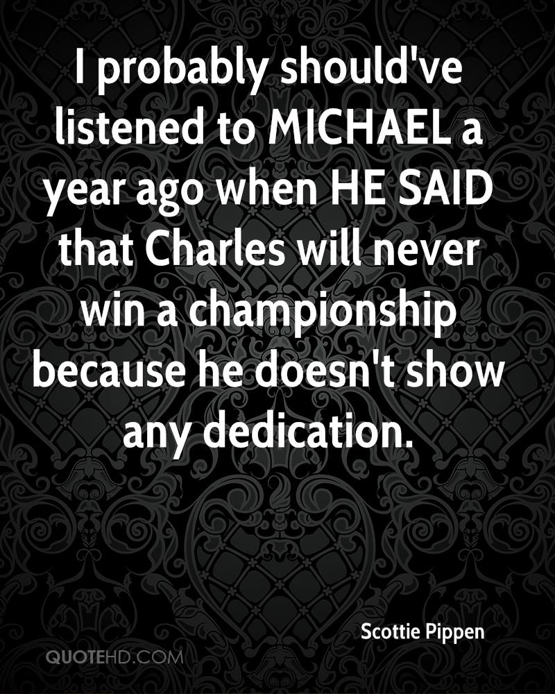 I probably should've listened to MICHAEL a year ago when HE SAID that Charles will never win a championship because he doesn't show any dedication.