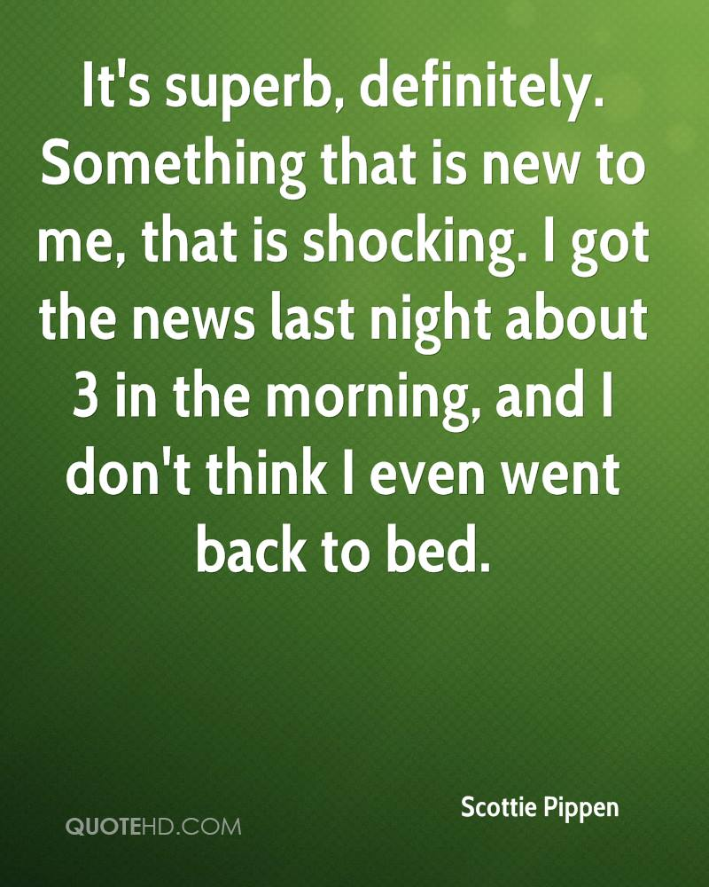 It's superb, definitely. Something that is new to me, that is shocking. I got the news last night about 3 in the morning, and I don't think I even went back to bed.