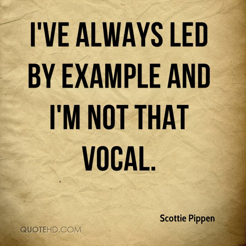 I've always led by example and I'm not that vocal.