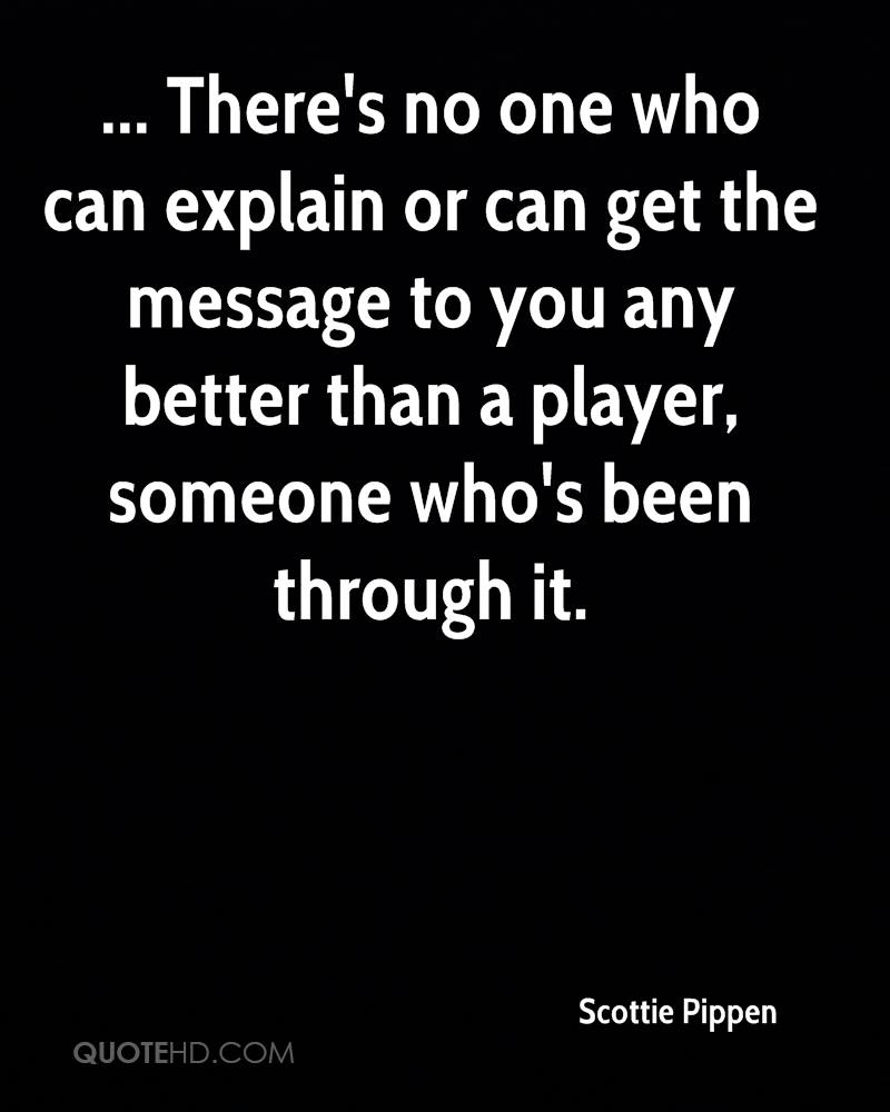 ... There's no one who can explain or can get the message to you any better than a player, someone who's been through it.