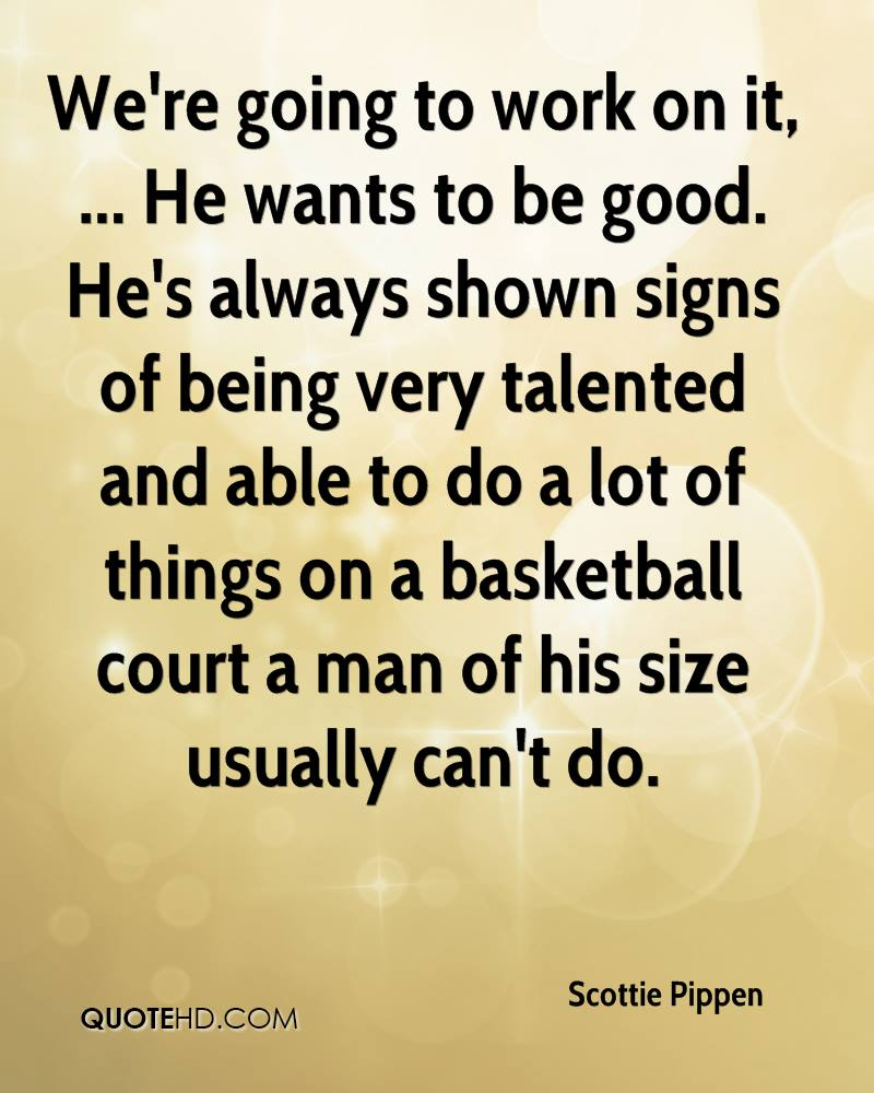 We're going to work on it, ... He wants to be good. He's always shown signs of being very talented and able to do a lot of things on a basketball court a man of his size usually can't do.