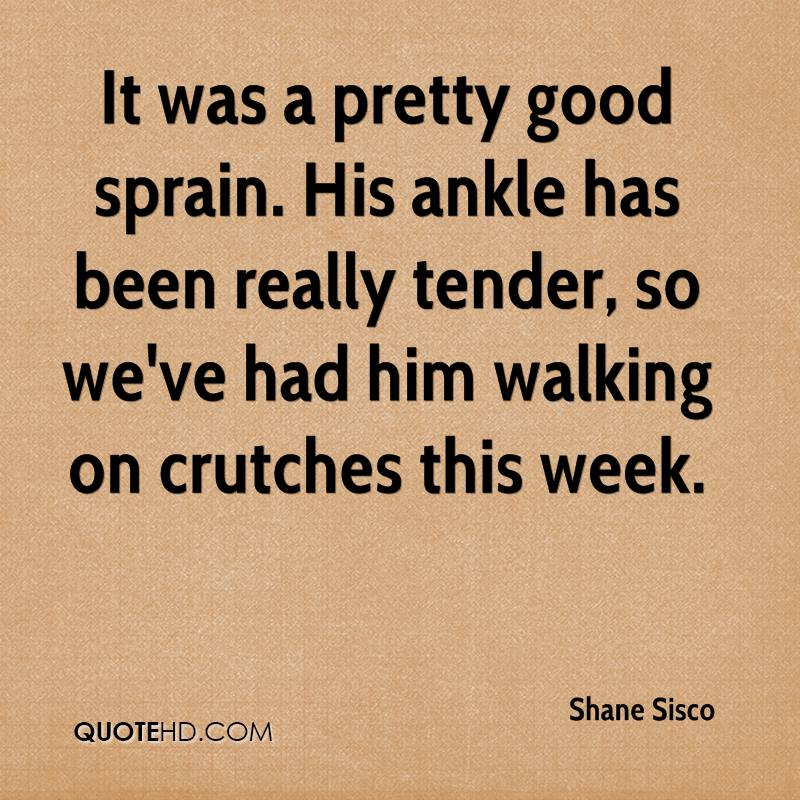 It was a pretty good sprain. His ankle has been really tender, so we've had him walking on crutches this week.