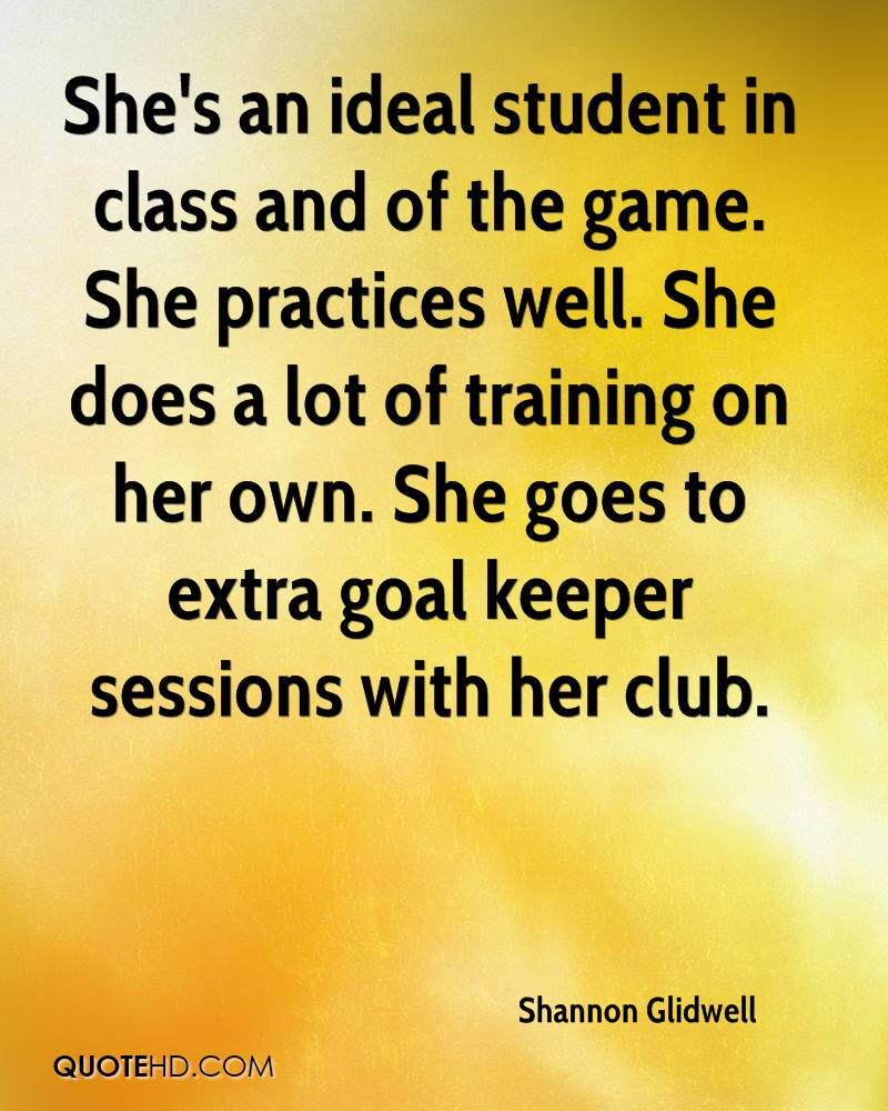 She's an ideal student in class and of the game. She practices well. She does a lot of training on her own. She goes to extra goal keeper sessions with her club.