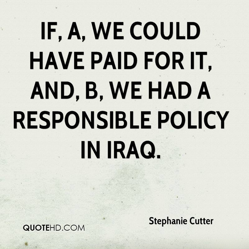 if, A, we could have paid for it, and, B, we had a responsible policy in Iraq.