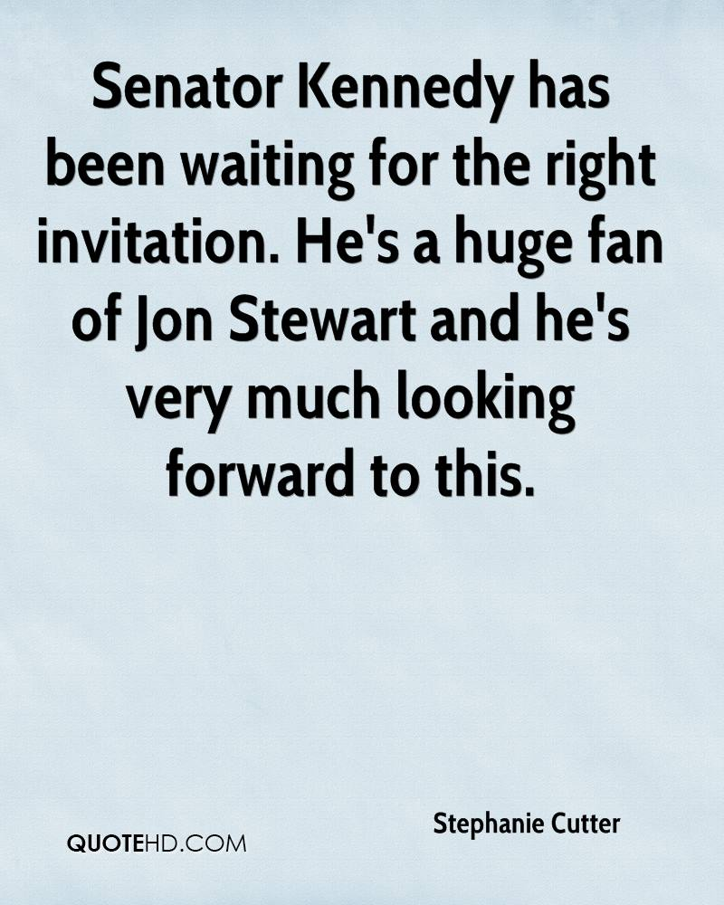 Senator Kennedy has been waiting for the right invitation. He's a huge fan of Jon Stewart and he's very much looking forward to this.