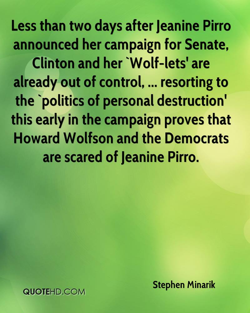 Less than two days after Jeanine Pirro announced her campaign for Senate, Clinton and her `Wolf-lets' are already out of control, ... resorting to the `politics of personal destruction' this early in the campaign proves that Howard Wolfson and the Democrats are scared of Jeanine Pirro.