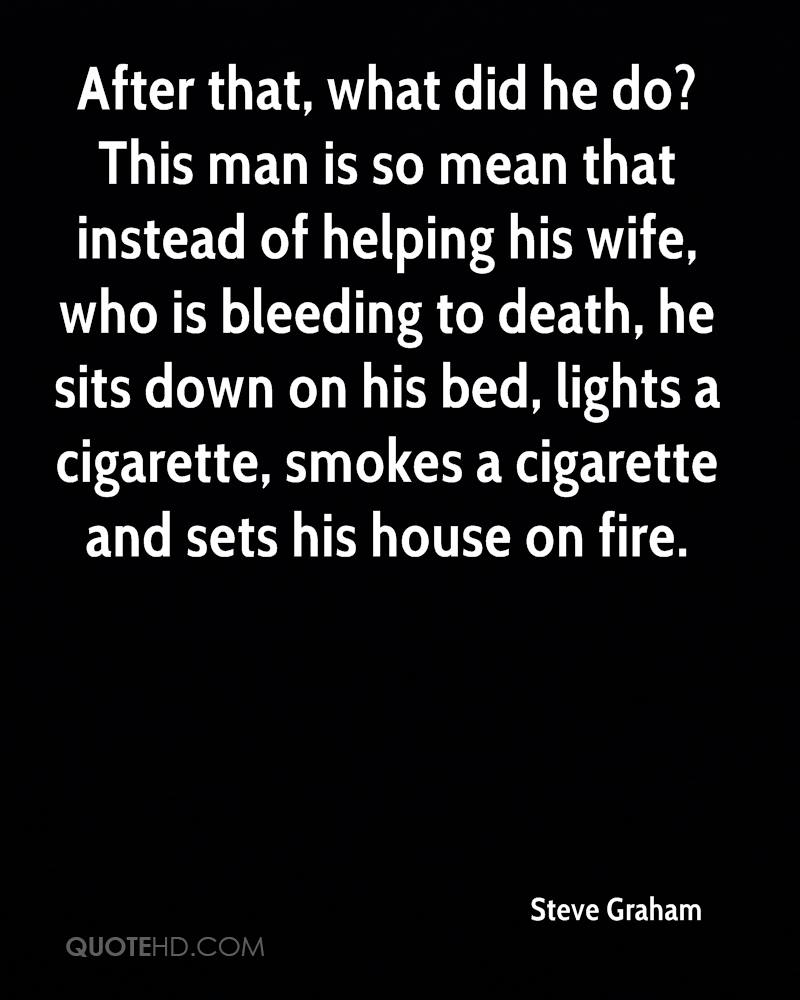 After that, what did he do? This man is so mean that instead of helping his wife, who is bleeding to death, he sits down on his bed, lights a cigarette, smokes a cigarette and sets his house on fire.