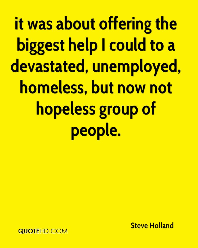 it was about offering the biggest help I could to a devastated, unemployed, homeless, but now not hopeless group of people.