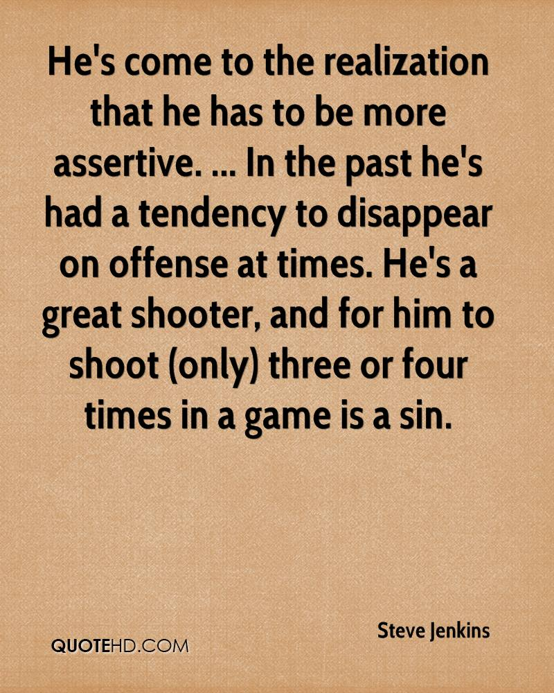He's come to the realization that he has to be more assertive. ... In the past he's had a tendency to disappear on offense at times. He's a great shooter, and for him to shoot (only) three or four times in a game is a sin.
