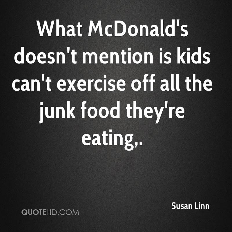 What McDonald's doesn't mention is kids can't exercise off all the junk food they're eating.