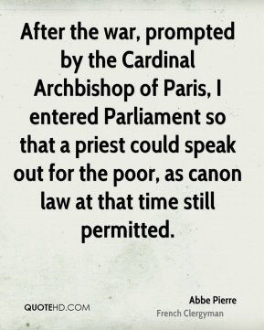 Abbe Pierre - After the war, prompted by the Cardinal Archbishop of Paris, I entered Parliament so that a priest could speak out for the poor, as canon law at that time still permitted.
