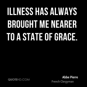 Abbe Pierre - Illness has always brought me nearer to a state of grace.