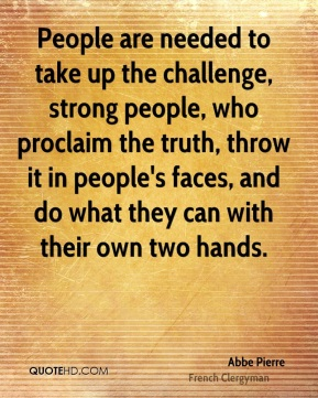 People are needed to take up the challenge, strong people, who proclaim the truth, throw it in people's faces, and do what they can with their own two hands.