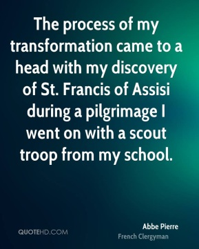 The process of my transformation came to a head with my discovery of St. Francis of Assisi during a pilgrimage I went on with a scout troop from my school.