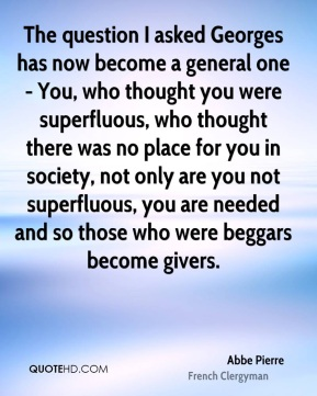 The question I asked Georges has now become a general one - You, who thought you were superfluous, who thought there was no place for you in society, not only are you not superfluous, you are needed and so those who were beggars become givers.